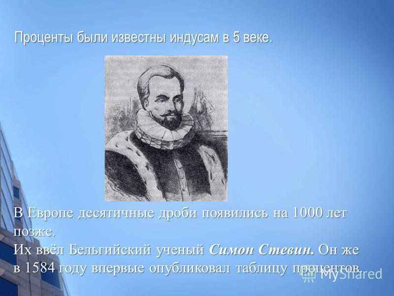 Проценты были известны индусам в 5 веке. Проценты были известны индусам в 5 веке. В Европе десятичные дроби появились на 1000 лет позже. Их ввёл Бельгийский ученый Симон Стевин. Он же в 1584 году впервые опубликовал таблицу процентов.