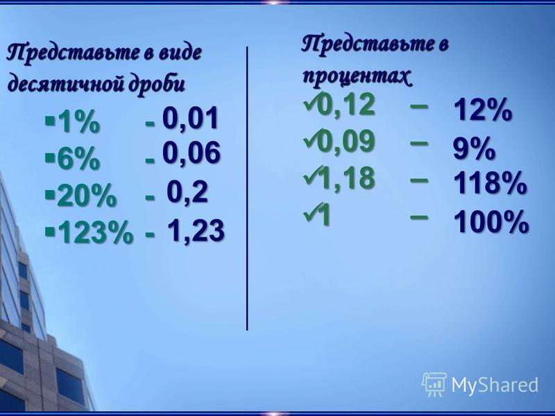 1% - 1% - 6% - 6% - 20% - 20% - 123% - 123% - 0,01 0,01 0,06 0,06 0,2 0,2 1,23 1,23 Представьте в виде десятичной дроби 0,12 – 0,12 – 0,09 – 0,09 – 1,18 – 1,18 – 1 – 1 – 12% 12% 9% 118% 100% 100% Представьте в процентах
