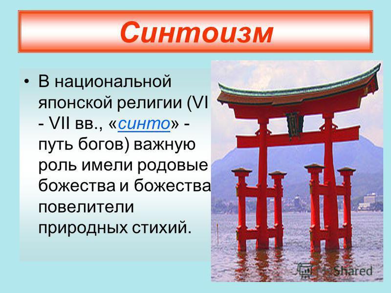 Синтоизм В национальной японской религии (VI - VII вв., «синто» - путь богов) важную роль имели родовые божества и божества, повелители природных стихий.