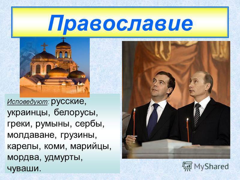 Православие Исповедуют: русские, украинцы, белорусы, греки, румыны, сербы, молдаване, грузины, карелы, коми, марийцы, мордва, удмурты, чуваши.
