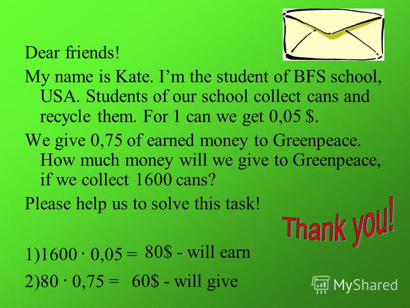 Dear friends! My name is Kate. Im the student of BFS school, USA. Students of our school collect cans and recycle them. For 1 can we get 0,05 $. We give 0,75 of earned money to Greenpeace. How much money will we give to Greenpeace, if we collect 1600