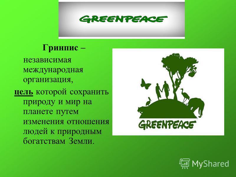 Гринпис – независимая международная организация, цель которой сохранить природу и мир на планете путем изменения отношения людей к природным богатствам Земли.