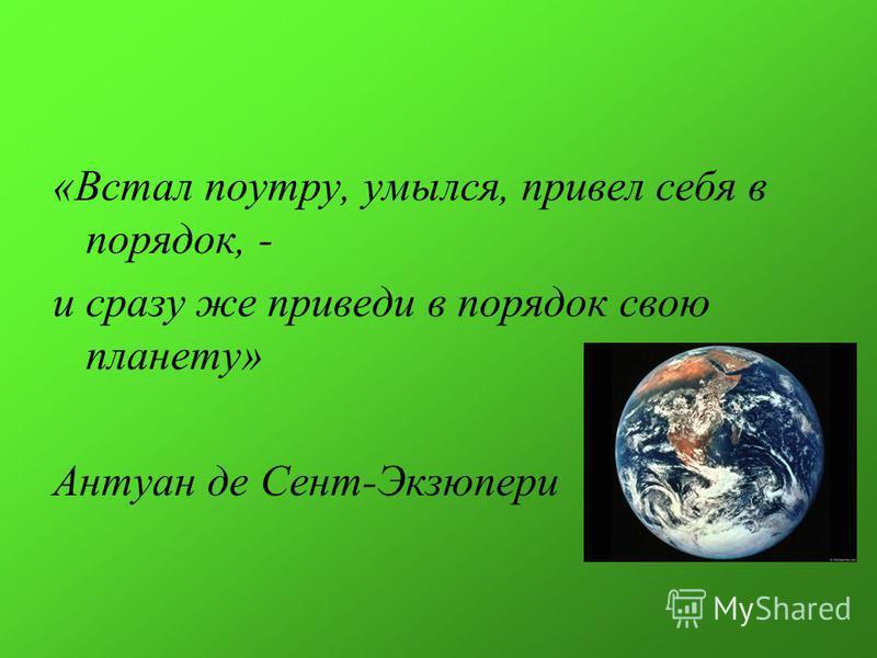 «Встал поутру, умылся, привел себя в порядок, - и сразу же приведи в порядок свою планету» Антуан де Сент-Экзюпери