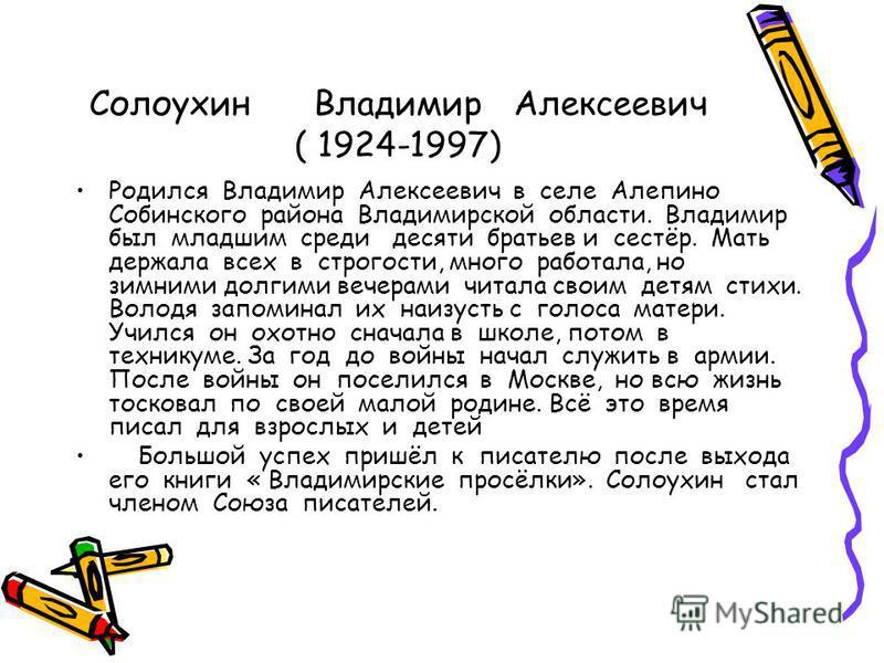 Солоухин Владимир Алексеевич ( 1924-1997) Родился Владимир Алексеевич в селе Алепино Собинского района Владимирской области. Владимир был младшим среди десяти братьев и сестёр. Мать держала всех в строгости, много работала, но зимними долгими вечерам
