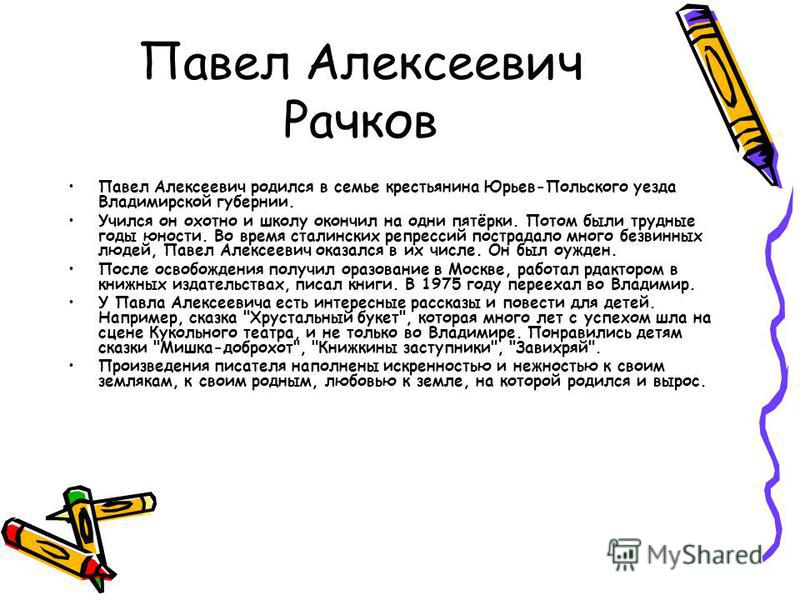 Павел Алексеевич Рачков Павел Алексеевич родился в семье крестьянина Юрьев-Польского уезда Владимирской губернии. Учился он охотно и школу окончил на одни пятёрки. Потом были трудные годы юности. Во время сталинских репрессий пострадало много безви