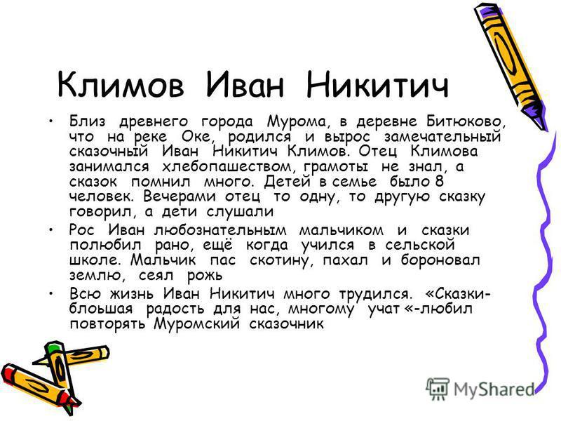 Климов Иван Никитич Близ древнего города Мурома, в деревне Битюково, что на реке Оке, родился и вырос замечательный сказочный Иван Никитич Климов. Отец Климова занимался хлебопашеством, грамоты не знал, а сказок помнил много. Детей в семье было 8 чел