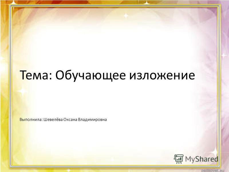 Тема: Обучающее изложение Выполнила: Шевелёва Оксана Владимировна