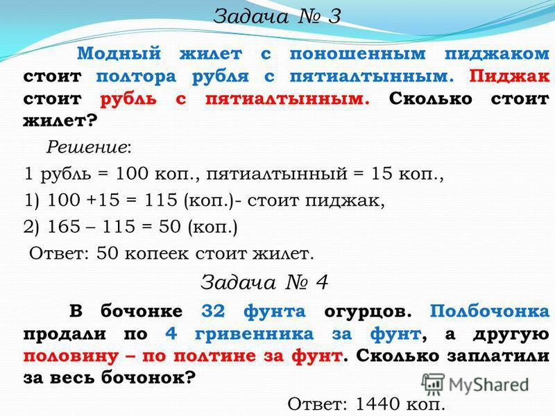 Модный жилет с поношенным пиджаком стоит полтора рубля с пятиалтынным. Пиджак стоит рубль с пятиалтынным. Сколько стоит жилет? Решение : 1 рубль = 100 коп., пятиалтынный = 15 коп., 1) 100 +15 = 115 (коп.)- стоит пиджак, 2) 165 – 115 = 50 (коп.) Ответ