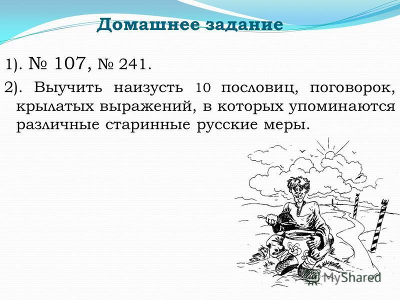 Домашнее задание 1). 107, 241. 2). Выучить наизусть 10 пословиц, поговорок, крылатых выражений, в которых упоминаются различные старинные русские меры.