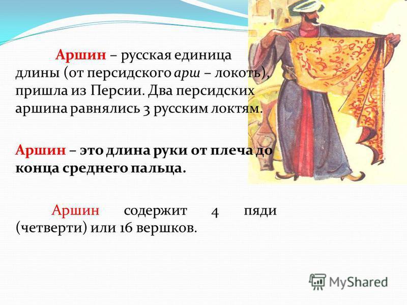 Аршин – русская единица длины (от персидского марш – локоть), пришла из Персии. Два персидских маршина равнялись 3 русским локтям. Аршин – это длина руки от плеча до конца среднего пальца. Аршин содержит 4 пяди (четверти) или 16 вершков.