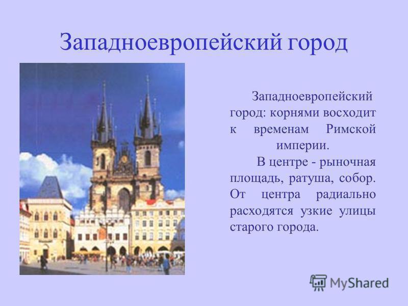 Западноевропейский город Западноевропейский город: корнями восходит к временам Римской империи. В центре - рыночная площадь, ратуша, собор. От центра радиально расходятся узкие улицы старого города.