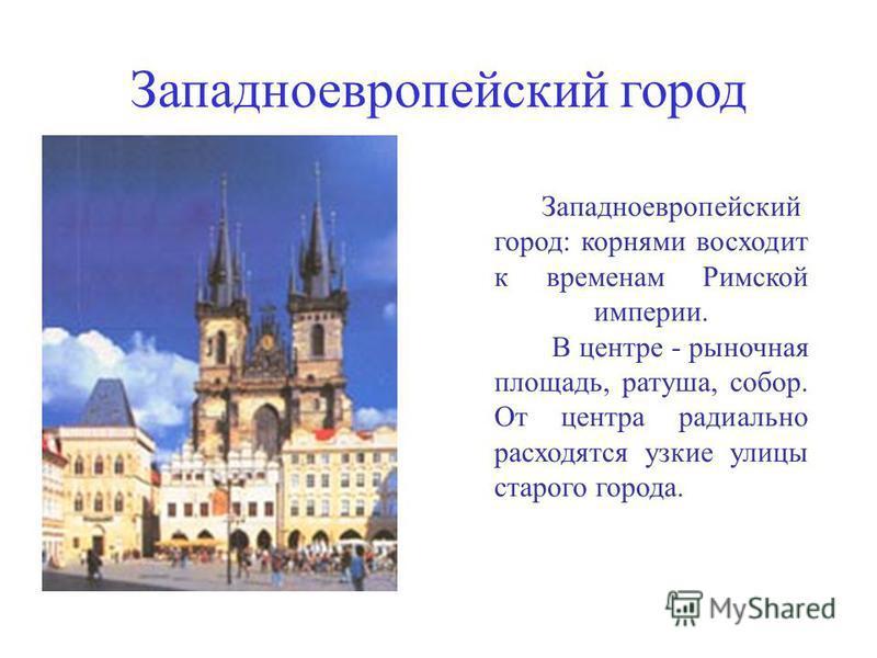 Западноевропейский город: корнями восходит к временам Римской империи. В центре - рыночная площадь, ратуша, собор. От центра радиально расходятся узкие улицы старого города.