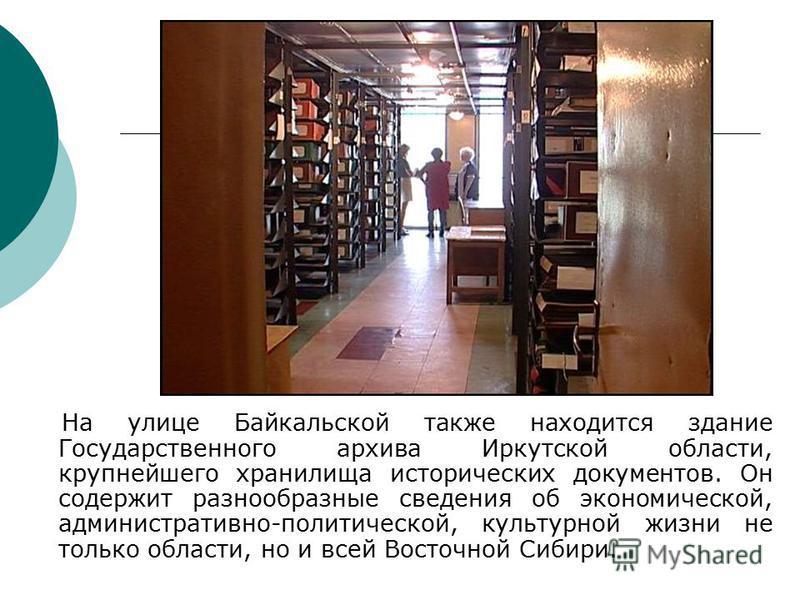 На улице Байкальской также находится здание Государственного архива Иркутской области, крупнейшего хранилища исторических документов. Он содержит разнообразные сведения об экономической, административно-политической, культурной жизни не только област