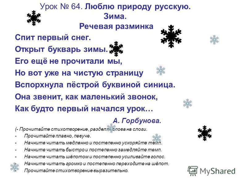 Урок 64. Люблю природу русскую. Зима. Речевая разминка Спит первый снег. Открыт букварь зимы. Его ещё не прочитали мы, Но вот уже на чистую страницу Вспорхнула пёстрой буквиной синица. Она звенит, как маленький звонок, Как будто первый начался урок…