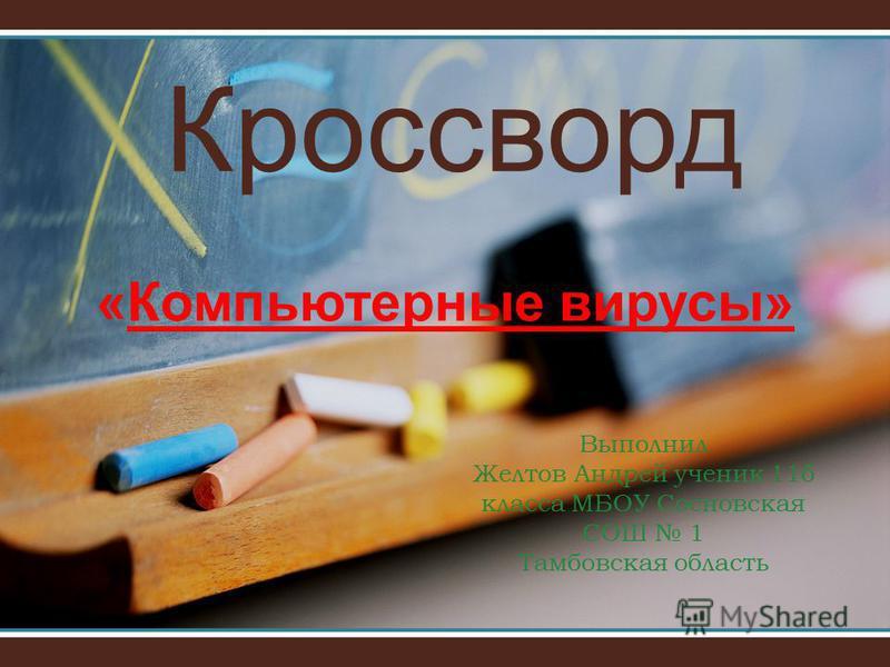 Кроссворд Выполнил Желтов Андрей ученик 11б класса МБОУ Сосновская СОШ 1 Тамбовская область «Компьютерные вирусы»