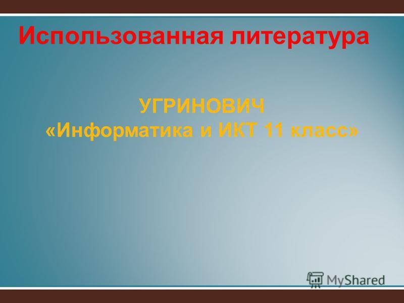 Использованная литература УГРИНОВИЧ «Информатика и ИКТ 11 класс»