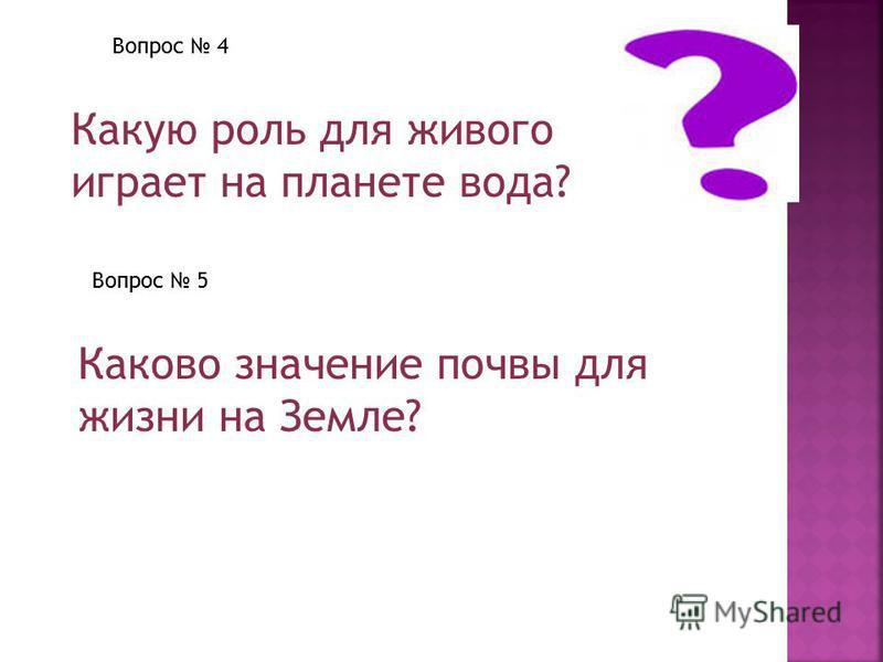 Вопрос 4 Какую роль для живого играет на планете вода? Вопрос 5 Каково значение почвы для жизни на Земле?