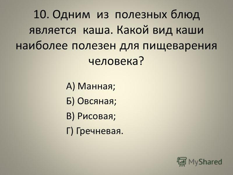 10. Одним из полезных блюд является каша. Какой вид каши наиболее полезен для пищеварения человека? А) Манная; Б) Овсяная; В) Рисовая; Г) Гречневая.