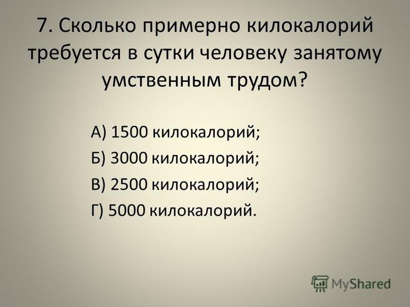 7. Сколько примерно килокалорий требуется в сутки человеку занятому умственным трудом? А) 1500 килокалорий; Б) 3000 килокалорий; В) 2500 килокалорий; Г) 5000 килокалорий.