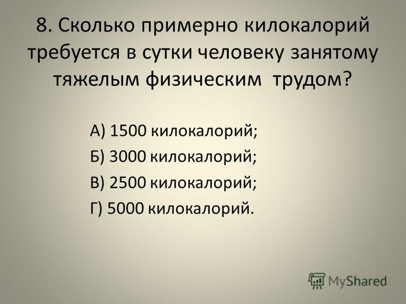 8. Сколько примерно килокалорий требуется в сутки человеку занятому тяжелым физическим трудом? А) 1500 килокалорий; Б) 3000 килокалорий; В) 2500 килокалорий; Г) 5000 килокалорий.