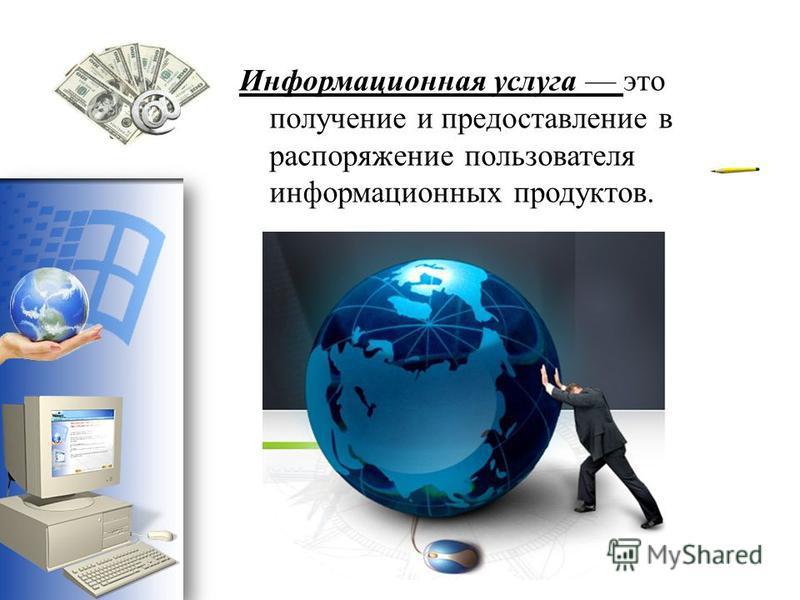 Информационная услуга это получение и предоставление в распоряжение пользователя информационных продуктов.