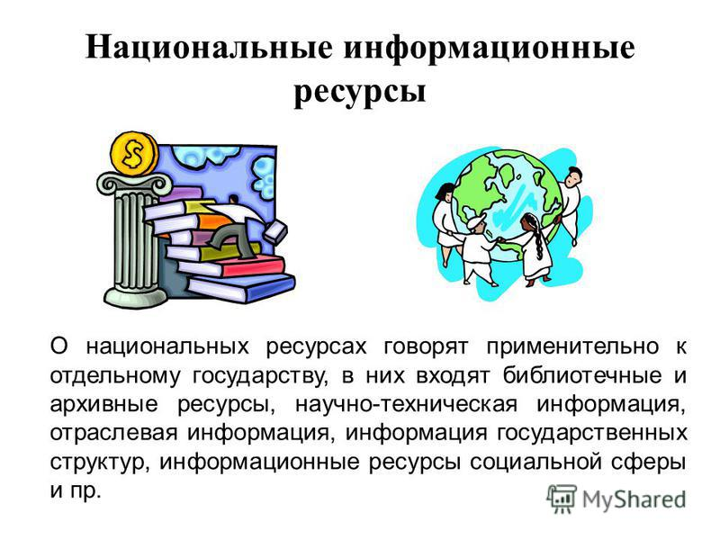 Национальные информационные ресурсы О национальных ресурсах говорят применительно к отдельному государству, в них входят библиотечные и архивные ресурсы, научно-техническая информация, отраслевая информация, информация государственных структур, инфор