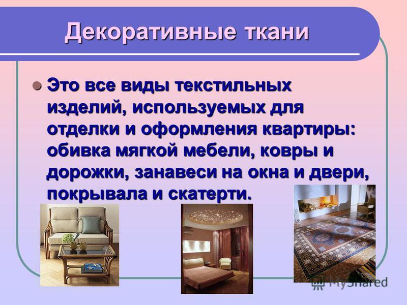 Декоративные ткани Это все виды текстильных изделий, используемых для отделки и оформления квартиры: обивка мягкой мебели, ковры и дорожки, занавеси на окна и двери, покрывала и скатерти. Это все виды текстильных изделий, используемых для отделки и о