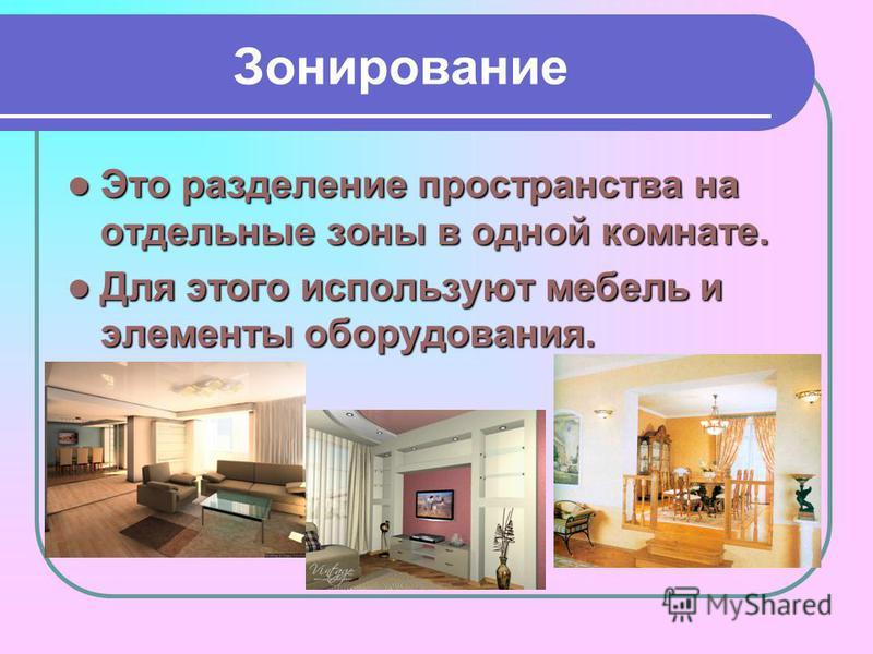 Зонирование Это разделение пространства на отдельные зоны в одной комнате. Это разделение пространства на отдельные зоны в одной комнате. Для этого используют мебель и элементы оборудования. Для этого используют мебель и элементы оборудования.
