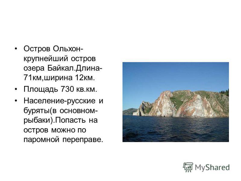 Остров Ольхон- крупнейший остров озера Байкал.Длина- 71 км,ширина 12 км. Площадь 730 кв.км. Население-русские и буряты(в основном- рыбаки).Попасть на остров можно по паромной переправе.