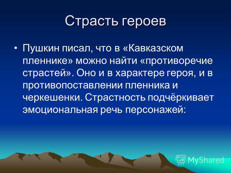 Страсть героев Пушкин писал, что в «Кавказском пленнике» можно найти «противоречие страстей». Оно и в характере героя, и в противопоставлении пленника и черкешенки. Страстность подчёркивает эмоциональная речь персонажей: