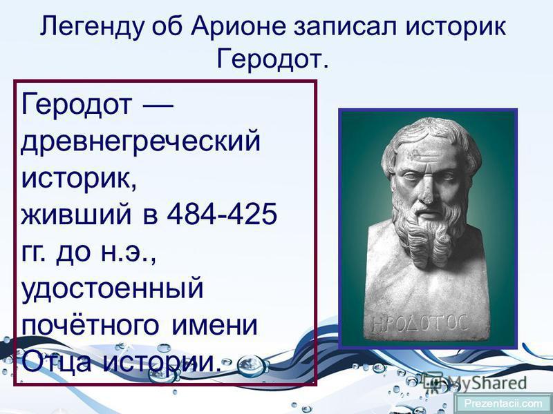 Легенду об Арионе записал историк Геродот. Prezentacii.com Геродот древнегреческий историк, живший в 484-425 гг. до н.э., удостоенный почётного имени Отца истории.