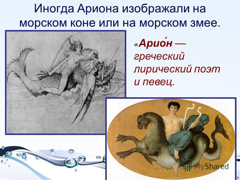 Иногда Ариона изображали на морском коне или на морском змее. Арио́н греческий лирический поэт и певец.