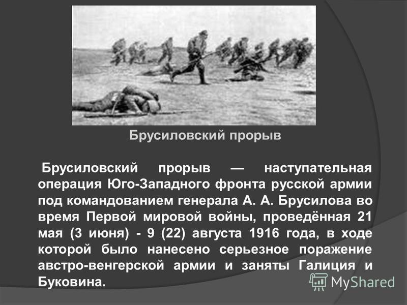Брусиловский прорыв Брусиловский прорыв наступательная операция Юго-Западного фронта русской армии под командованием генерала А. А. Брусилова во время Первой мировой войны, проведённая 21 мая (3 июня) - 9 (22) августа 1916 года, в ходе которой было н