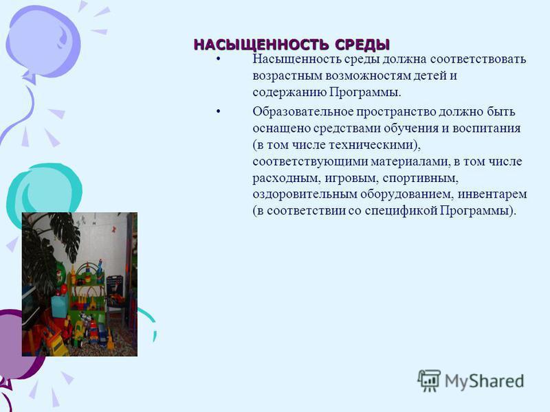 НАСЫЩЕННОСТЬ СРЕДЫ Насыщенность среды должна соответствовать возрастным возможностям детей и содержанию Программы. Образовательное пространство должно быть оснащено средствами обучения и воспитания (в том числе техническими), соответствующими материа