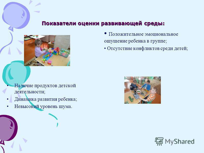 Показатели оценки развивающей среды: Наличие продуктов детской деятельности; Динамика развития ребенка; Невысокий уровень шума. Положительное эмоциональное ощущение ребенка в группе; Отсутствие конфликтов среди детей;