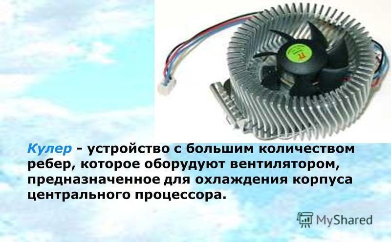 Кулер - устройство с большим количеством ребер, которое оборудуют вентилятором, предназначенное для охлаждения корпуса центрального процессора.