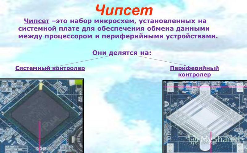 Чипсет Системный контролер Периферийный контролер Чипсет –это набор микросхем, установленных на системной плате для обеспечения обмена данными между процессором и периферийными устройствами. Они делятся на: