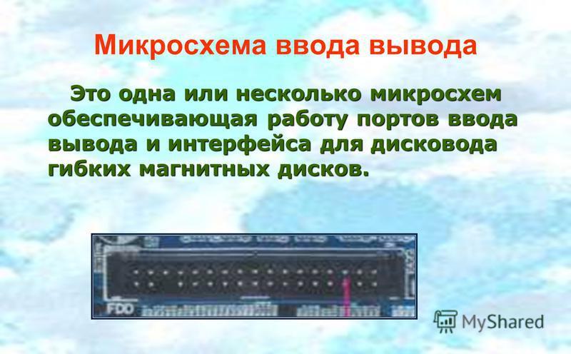 Микросхема ввода вывода Это одна или несколько микросхем обеспечивающая работу портов ввода вывода и интерфейса для дисковода гибких магнитных дисков. Это одна или несколько микросхем обеспечивающая работу портов ввода вывода и интерфейса для дисково