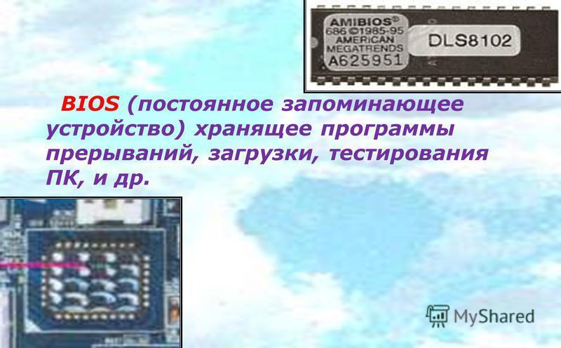 BIOS (постоянное запоминающее устройство) хранящее программы прерываний, загрузки, тестирования ПК, и др.