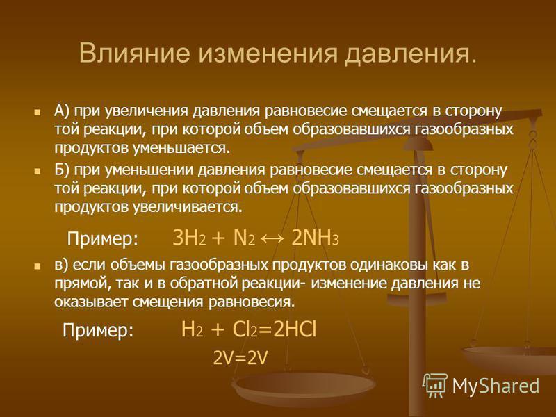 Влияние изменения давления. А) при увеличения давления равновесие смещается в сторону той реакции, при которой объем образовавшихся газообразных продуктов уменьшается. Б) при уменьшении давления равновесие смещается в сторону той реакции, при которой