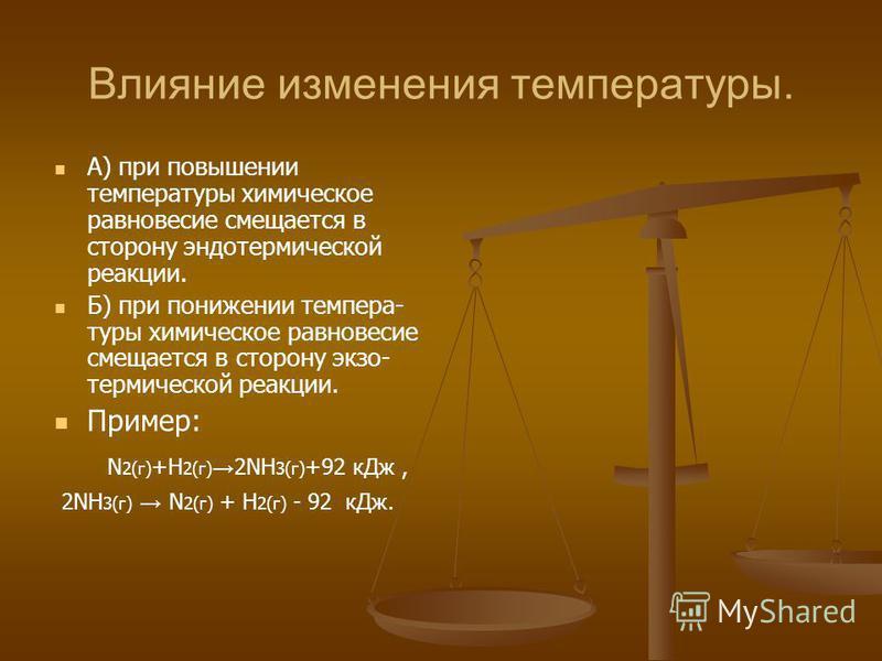 Влияние изменения температуры. А) при повышении температуры химическое равновесие смещается в сторону эндотермической реакции. Б) при понижении темпера- туры химическое равновесие смещается в сторону экзо- термической реакции. Пример: N 2(г) +H 2(г)
