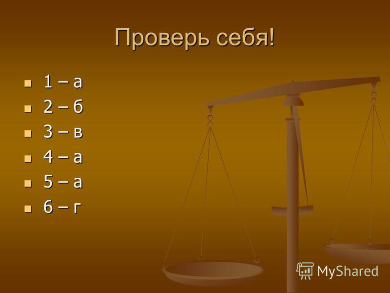 Проверь себя! 1 – а 1 – а 2 – б 2 – б 3 – в 3 – в 4 – а 4 – а 5 – а 5 – а 6 – г 6 – г