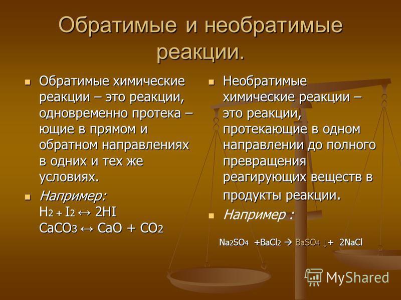 Обратимые и необратимые реакции. Обратимые химические реакции – это реакции, одновременно протекающие в прямом и обратном направлениях в одних и тех же условиях. Например: H2 + I2 2HI CaCO3 CaO + CO2 Необратимые химические реакции – это реакции, прот