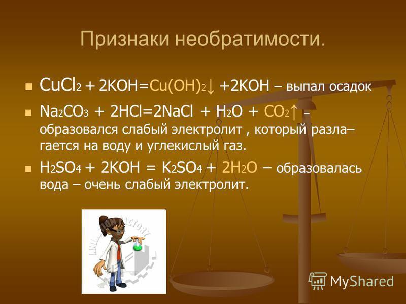 Признаки необратимости. CuCl 2 + 2KOH=Cu(OH) 2 +2KOH – выпал осадок Na 2 CO 3 + 2HCl=2NaCl + H 2 O + CO 2 – образовался слабый электролит, который разлагается на воду и углекислый газ. H 2 SO 4 + 2KOH = K 2 SO 4 + 2H 2 O – образовалась вода – очень с