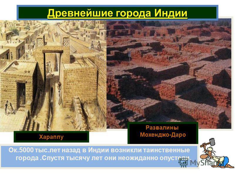 Древнейшие города Индии Развалины Мохенджо-Даро Ок.5000 тыс.лет назад в Индии возникли таинственные города.Спустя тысячу лет они неожиданно опустели. Хараппу