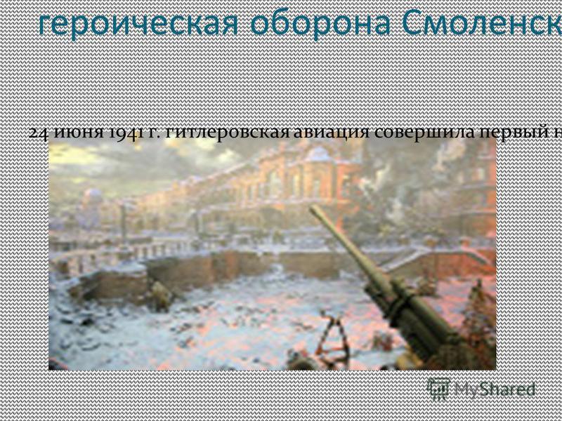 1941 год героическая оборона Смолинска 24 июня 1941 г. гитлировская авиация совершила первый налит на город, затем они стали систематическими. В ночь на 29 июня при массированном налите на Смолинск было сброшено около 2 тысяч зажигательных и 100 круп