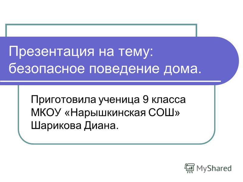 Презентация на тему: безопасное поведение дома. Приготовила ученица 9 класса МКОУ «Нарышкинская СОШ» Шарикова Диана.