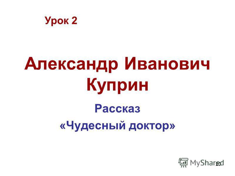 20 Александр Иванович Куприн Рассказ «Чудесный доктор» Урок 2