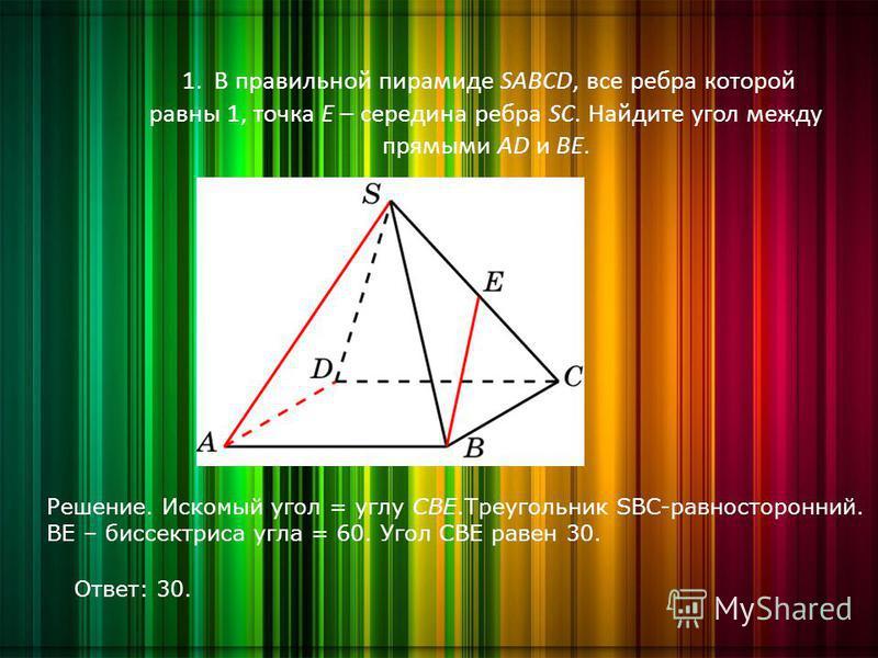 1. В правильной пирамиде SABCD, все ребра которой равны 1, точка E – середина ребра SC. Найдите угол между прямыми AD и BE. Решение. Искомый угол = углу CBE.Треугольник SBC-равносторонний. ВE – биссектриса угла = 60. Угол CBE равен 30. Ответ: 30.