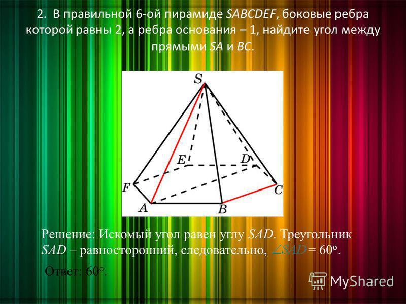 2. В правильной 6-ой пирамиде SABCDEF, боковые ребра которой равны 2, а ребра основания – 1, найдите угол между прямыми SA и BC. Ответ: 60 о. Решение: Искомый угол равен углу SAD. Треугольник SAD – равносторонний, следовательно, = 60 о.